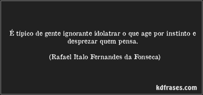 frase-e-tipico-de-gente-ignorante-idolatrar-o-que-age-por-instinto-e-desprezar-quem-pensa-rafael-italo-fernandes-da-fonseca-163001